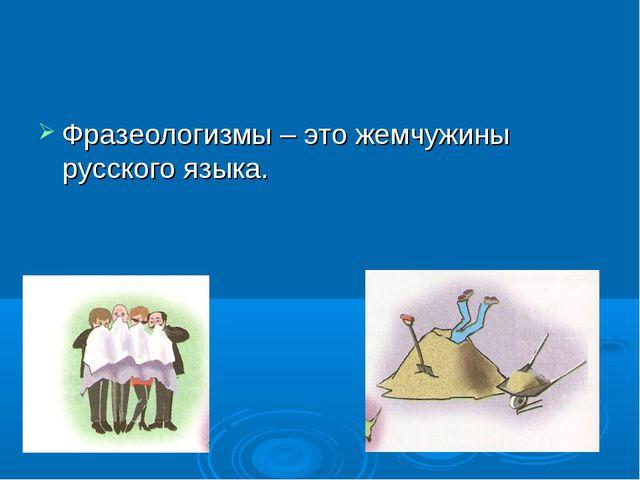 Фразеологизмы – это жемчужины русского языка.