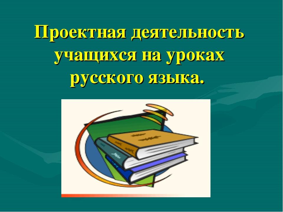 Проектная деятельность учащихся на уроках русского языка.