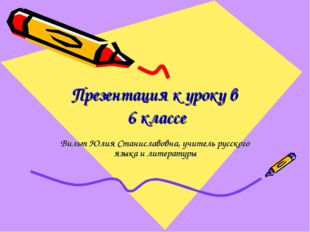 Презентация к уроку в 6 классе Вильт Юлия Станиславовна, учитель русского язы