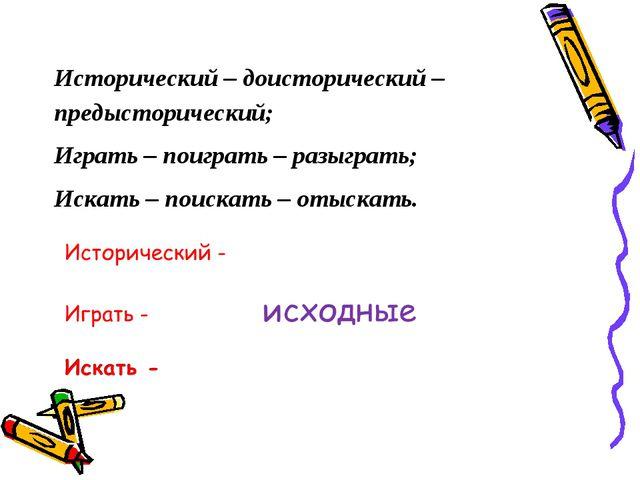 Исторический – доисторический – предысторический; Играть – поиграть – разыгра...