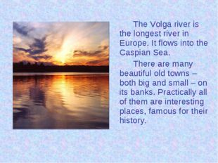 The Volga river is the longest river in Europe. It flows into the Caspian S
