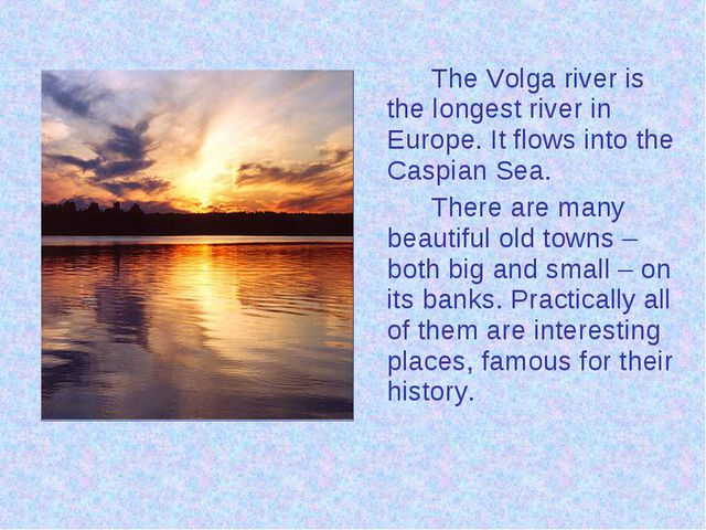 The Volga river is the longest river in Europe. It flows into the Caspian S...