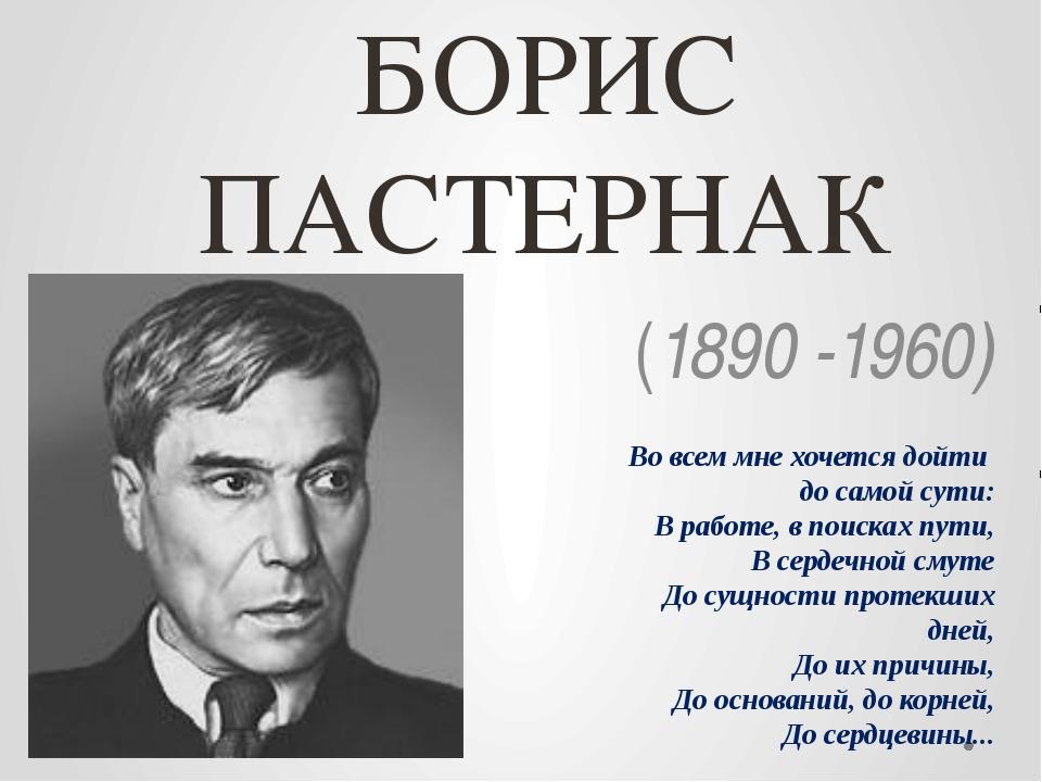 БОРИС ПАСТЕРНАК (1890 -1960) Во всем мне хочется дойти до самой сути: В раб...