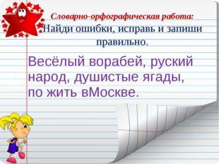 Словарно-орфографическая работа: Найди ошибки, исправь и запиши правильно.