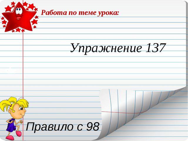 Работа по теме урока: Упражнение 137 Правило с 98