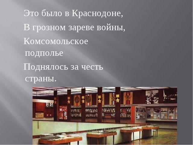 Это было в Краснодоне,  В грозном зареве войны,  Комсомольское подполье...