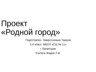 Проект «Родной город» Подготовлен Эмирсоновым Таиром 2-А класс МБОУ «СШ № 11»