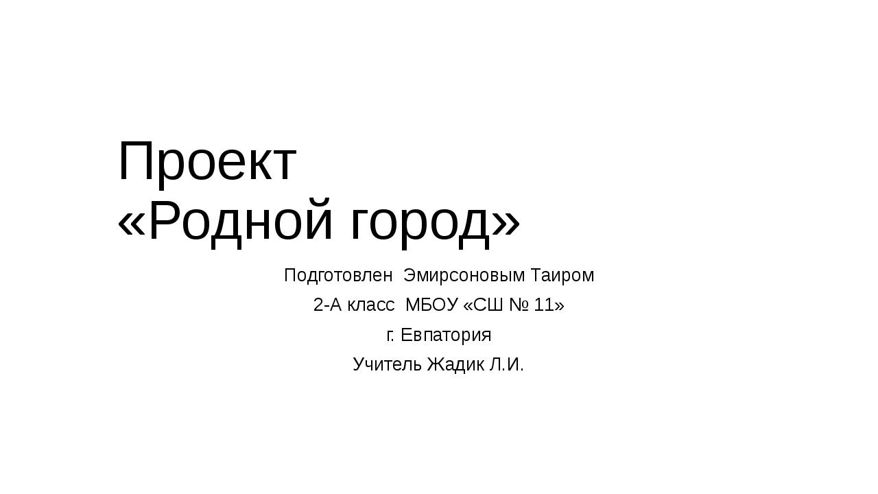 Проект «Родной город» Подготовлен Эмирсоновым Таиром 2-А класс МБОУ «СШ № 11»...