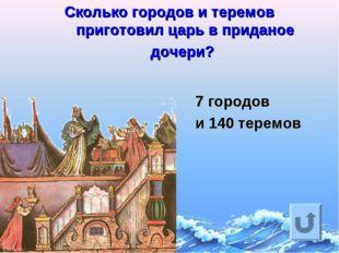 Сколько городов и теремов приготовил царь в приданое дочери? 7 городов и 140