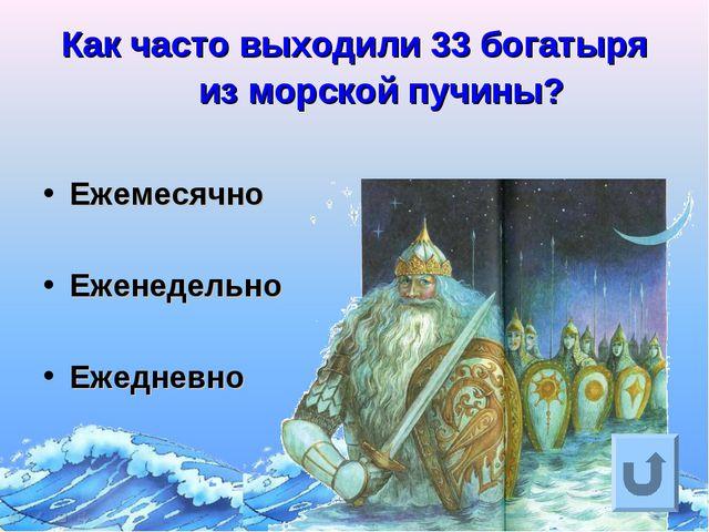 Как часто выходили 33 богатыря из морской пучины? Ежемесячно Еженедельно Ежед...