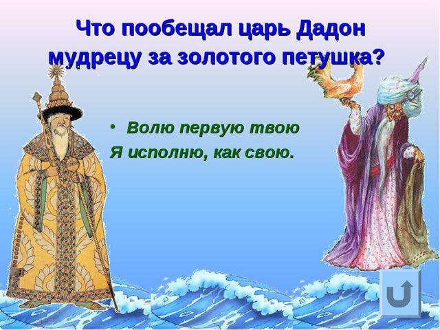 Что пообещал царь Дадон мудрецу за золотого петушка? Волю первую твою Я испол...
