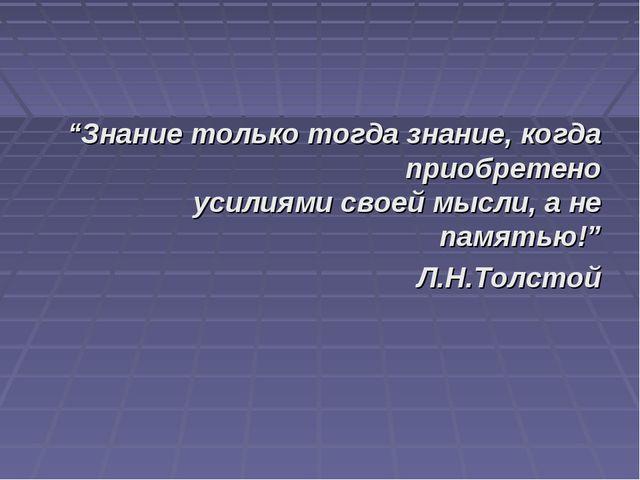 """""""Знание только тогда знание, когда приобретено усилиями своей мысли, а не пам..."""