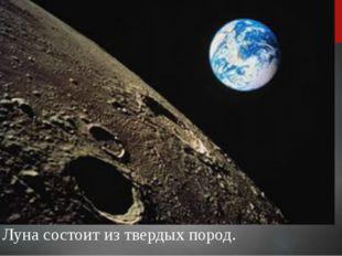 Луна состоит из твердых пород.