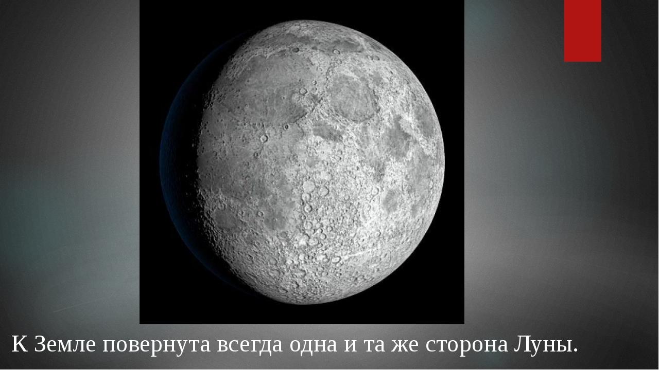 К Земле повернута всегда одна и та же сторона Луны.