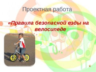 «Правила безопасной езды на велосипеде Проектная работа