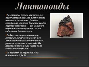 Лантаниды стали изучаться и дополняться новыми элементами начиная с 18-го век