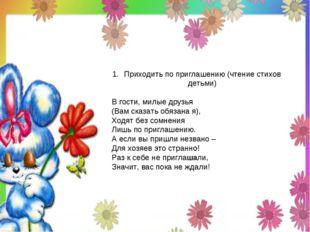 Приходить по приглашению (чтение стихов детьми) В гости, милые друзья (Вам ск