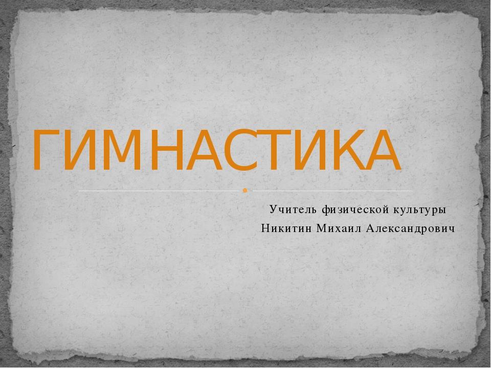 Учитель физической культуры Никитин Михаил Александрович ГИМНАСТИКА