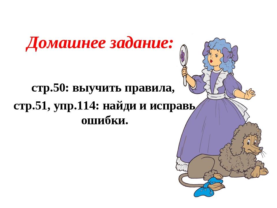 Домашнее задание: стр.50: выучить правила, стр.51, упр.114: найди и исправь о...