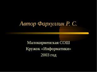 Автор Фархуллин Р. С. Малокирменская СОШ Кружок «Информатики» 2003 год