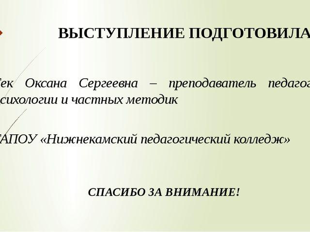 ВЫСТУПЛЕНИЕ ПОДГОТОВИЛА: Гек Оксана Сергеевна – преподаватель педагогики, пси...