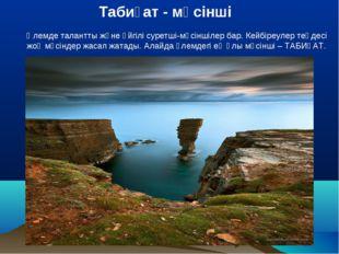 Табиғат - мүсінші Әлемде талантты және әйгілі суретші-мүсіншілер бар. Кейбіре