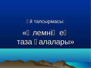 Үй тапсырмасы: «Әлемнің ең таза қалалары»