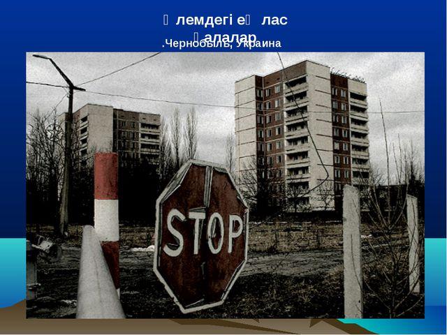 Чернобыль, Украина. Әлемдегі ең лас қалалар
