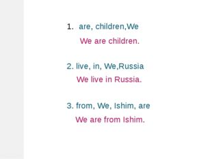 are, children,We 2. live, in, We,Russia 3. from, We, Ishim, are We are childr