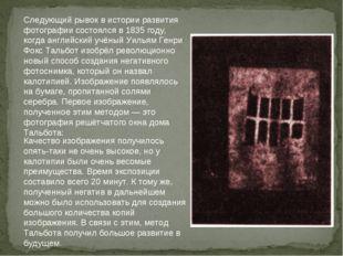 Следующий рывок в истории развития фотографии состоялся в 1835 году, когда ан