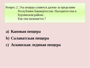 Вопрос 2. Эта пещера славится далеко за пределами Республики Башкортостан. На