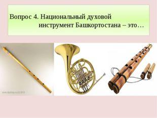 Вопрос 4. Национальный духовой инструмент Башкортостана – это…