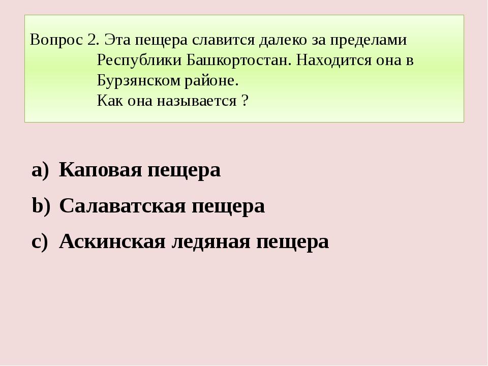 Вопрос 2. Эта пещера славится далеко за пределами Республики Башкортостан. На...