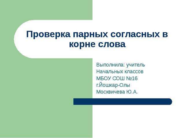 Проверка парных согласных в корне слова Выполнила: учитель Начальных классов...