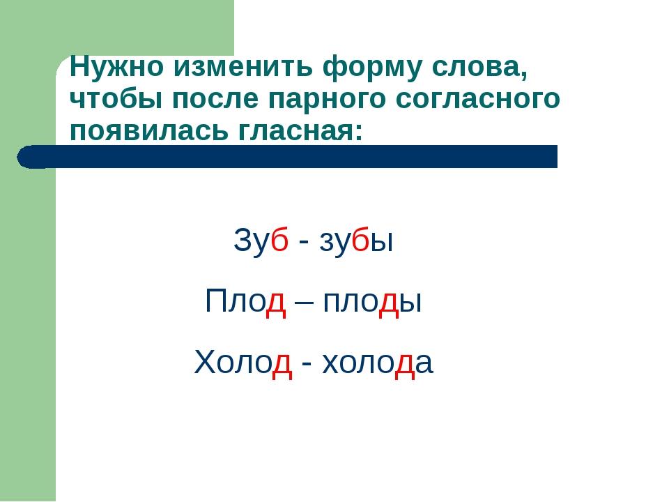 Нужно изменить форму слова, чтобы после парного согласного появилась гласная:...