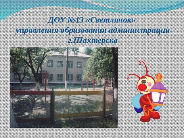 ДОУ №13 «Светлячок» управления образования администрации г.Шахтерска