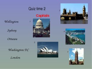 Quiz time 2 Capitals London Ottawa Washington DC Wellington Sydney 1 2 3 4 5
