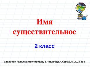 Тарвидас Татьяна Леонидовна, г.Павлодар, СОШ №29, 2015 год Имя существительно