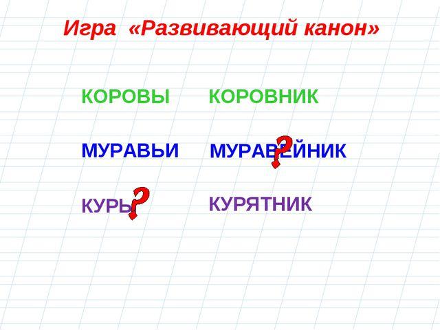 МУРАВЕЙНИК КУРЫ Игра «Развивающий канон» КОРОВЫКОРОВНИК МУРАВЬИ КУРЯТНИК