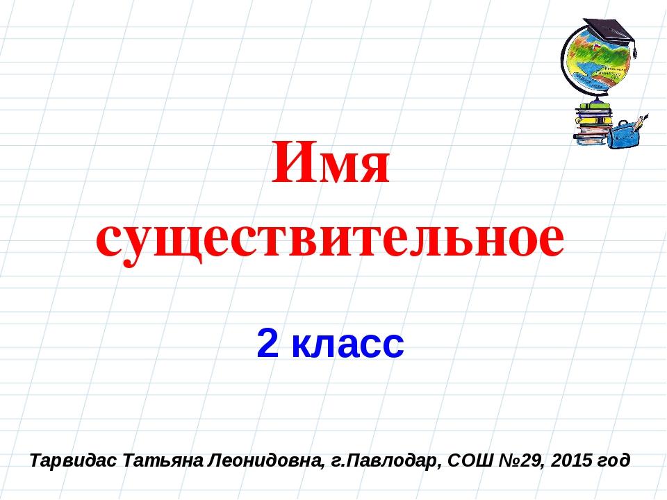 Тарвидас Татьяна Леонидовна, г.Павлодар, СОШ №29, 2015 год Имя существительно...