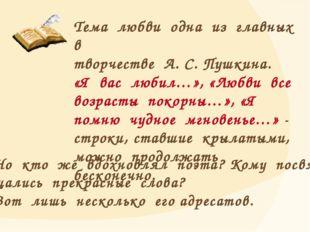 Тема любви одна из главных в творчестве А. С. Пушкина. «Я вас любил…», «Любви