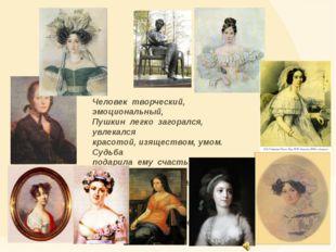 Человек творческий, эмоциональный, Пушкин легко загорался, увлекался красотой