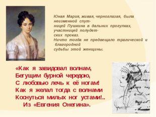 Юная Мария, живая, черноглазая, была неизменной спут- ницей Пушкина в дальних