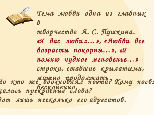 Тема любви одна из главных в творчестве А. С. Пушкина. «Я вас любил…», «Любви...