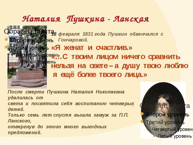 Наталия Пушкина - Ланская февраля 1831 года Пушкин обвенчался с Гончаровой....