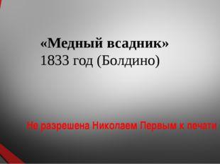 «Медный всадник» 1833 год (Болдино) Не разрешена Николаем Первым к печати