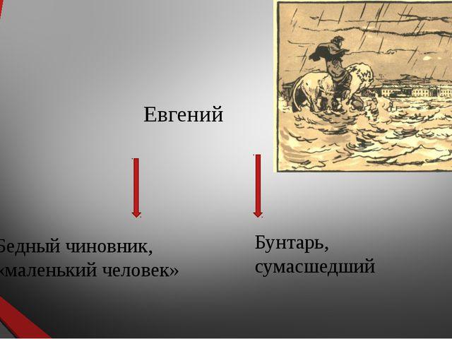 Евгений Бедный чиновник, «маленький человек» Бунтарь, сумасшедший