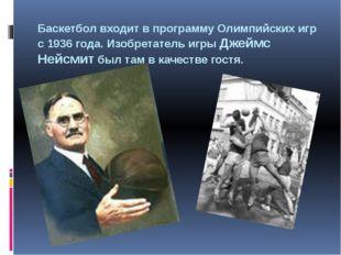 Баскетбол входит в программу Олимпийских игр с 1936 года. Изобретатель игры Д