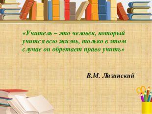 «Учитель – это человек, который учится всю жизнь, только в этом случае он обр