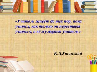 «Учитель живёт до тех пор, пока учится, как только он перестает учиться, в нё